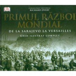 Primul Razboi Mondial. De la Sarajevo la Versailles. Ghid ilustrat complet